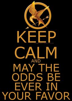 """Keep calm and may the odds be ever in your favor."" - Based on The Hunger Games by Suzanne Collins The Hunger Games, Hunger Games Catching Fire, Hunger Games Trilogy, Keep Calm Posters, Keep Calm Quotes, Quotes To Live By, Peter O'toole, Suzanne Collins, This Is A Book"