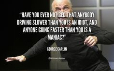 Have you ever noticed that anybody driving slower than you is an idiot, and anyone going faster than you is a maniac? - George Carlin at Lifehack Quotes  George Carlin at quotes.lifehack.org/by-author/george-carlin/