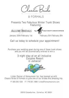 WOW Wednesday!!!  OMG!! We are so excited to announce this opportunity for our new brides who purchase during the next 2 weekends!!!    Not only will you have the chance to try on new gowns from Allure (1/30 - 2/1) and Matthew Christopher (2/6-2/8) but, When you purchase Your Dress with Classic Bride & Formals you will be placed in a drawing for a 3 night stay at an ALL INCLUSIVE Couples Resort in JAMAICA!!   Call TODAY to book your appointment.  There is limited space available…