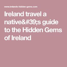 Ireland travel a native's guide to the Hidden Gems of Ireland