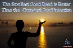 The Smallest Good Deed is Better than the Grandest Good Intention..