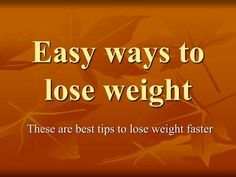 10 Easy Ways to Lose Weight Faster It's not easy to lose weight because you have to do a lot of things to lose your weight and get in shape like exercise, gym, dieting etc. I am providing you some easy tips on weight loss without disturbing your regular work.