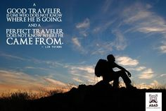 """""""A good traveler is one who does not know where he is going and a perfect traveler does not know where he came from."""""""