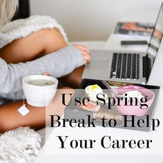 How to Use Your Spring (or Summer or Fall) Break to Get Ahead in Your Career
