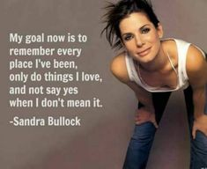 Celebrity Quotes : QUOTATION - Image : Quotes Of the day - Description My goal now is to remember every place I've been, only do things I love and not say yes when I don't mean it. - Sandra Bullock Sharing is Caring - Don't forget to share this quote Great Quotes, Quotes To Live By, Me Quotes, Inspirational Quotes, Motivational, Sandra Bullock, Celebration Quotes, Susa, Just Dream