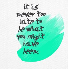 "Quotes: ""It is never too late to be what you might've been."""
