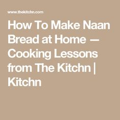 How To Make Naan Bread at Home — Cooking Lessons from The Kitchn | Kitchn