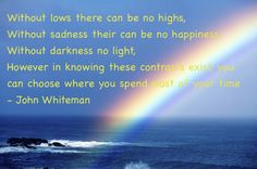 Without lows there can be no highs,  Without sadness there can be no happiness,  Without darkness no light,  However in knowing these contrasts exist, you can choose where you spend most of your time  - John Whiteman