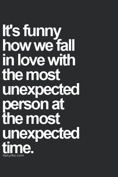 It's funny how we fall in love with the most unexpected person at the most unexpected time...