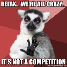 Relax... Were all crazy... Its not a competition