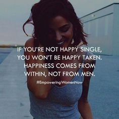 """If you're not happy single, you won't be happy taken. Happiness comes from within, not from men."""