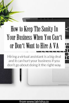How to Keep The Sanity In Your Business When You Can't or Don't Want to Hire A VA   Hiring a virtual assistant for your business is a very big deal and it can hurt your business more than it will help if you don't go about it the right way. Today, I'm sharing how to keep your sanity and decide if this is the right step for you.