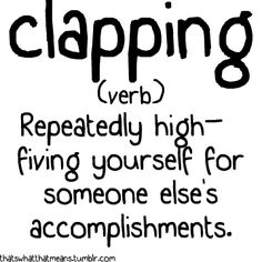 Clapping (verb) -Repeatedly high-fiving yourself for someone else's accomplishments.