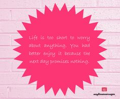 #quote of the #day-Life is too #short to worry about anything.You had better enjoy it because the next day #promises nothing.view more quotes at http://www.messagesforworld.com/quotes/life-quotes