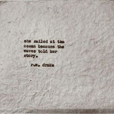 She smiled at the ocean because the waves told her story. ~ R.M. Drake