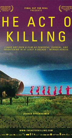 The Act of Killing. 2013. Oscar nominee 2013. A chillng and disturbing but important documentary that challenges former Indonesian death squad leaders to reenact their real-life mass-killings in cinematic genres.