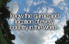 Bucket List - Know the name and location of every country in the world. Yes, I'm a geek.