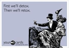 First we'll detox. Then we'll retox.