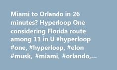 Miami to Orlando in 26 minutes? Hyperloop One considering Florida route among 11 in U #hyperloop #one, #hyperloop, #elon #musk, #miami, #orlando, #alice #bravo http://colorado.nef2.com/miami-to-orlando-in-26-minutes-hyperloop-one-considering-florida-route-among-11-in-u-hyperloop-one-hyperloop-elon-musk-miami-orlando-alice-bravo/  # Miami to Orlando in 26 minutes? It could happen with hyperloop tech, but when? Want to travel from Miami to Orlando in the time it takes to watch half an episode…