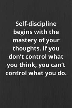 Self-discipline begins with the mastery of your thoughts. If you don't control what you think, you can't control what you do. Self-discipline begins with the mastery of your thoughts. If you don't control what you think, you can't control what you do. Motivacional Quotes, Quotable Quotes, Great Quotes, Quotes To Live By, Inspirational Quotes, Amazing Quotes, Best Quotes Of All Time, Work Quotes, Work In Silence Quotes