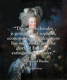 """""""The age of chivalry is gone,that of sophists, economists and calculators has succeeded; and the glory of Europe is extinguished forever."""" — Edmund Burke Link to full speech:. Morals Quotes, Mad Quotes, Political Quotes, Best Quotes, Awesome Quotes, Sensible Quotes, Catholic Quotes, Knowledge And Wisdom, Philosophy Quotes"""