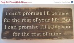 ON SALE I can't promise I'll  be here for the rest of your life. But I can promise I'll  Love  you for the rest of mine. Distressed, Large. $54.00, via Etsy.