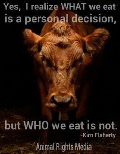 "WHAT we eat is a personal decision, but WHO we eat is not.They are living beings, not ""nothings"". A life for a taste just doesnt seem fair....or right."