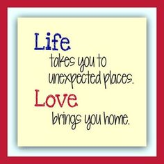 """Life takes you to unexpected places. Love brings you home."""