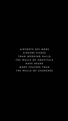 "wallpaperprintery: "" airports see more sincere kisses than wedding halls…the walls of hospitals have heard more prayers than the walls of churches request @palesilencer """