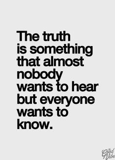 The truth is something that almost nobody wants to hear but everyone wants to know.
