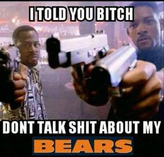 I TOLD YOU BITCH DONT TALK SHIT ABOUT MY BEARS