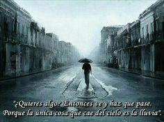"""""""¿Quieres algo? Entonces ve u haz que pase. Porque la única cosa que cae del cielo es la lluvia"""""""