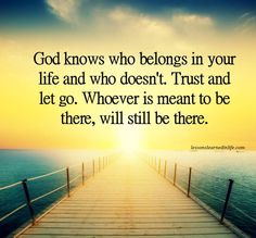 God knows who belongs in your life and who doesn't...