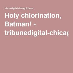 Holy chlorination, Batman! - tribunedigital-chicagotribune
