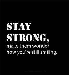 Stay strong, make them wonder how you`re still smiling.