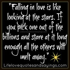 """""""Falling in love is like looking at the stars. If you pick one out of the billions and stare at it long enough all the others will melt away."""" ~Unknown"""