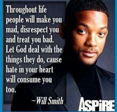 Throughout life people will make you mad, disrespect you and treat you bad. Let God deal with the things they do, cause hate in your heart will consume you too.  ~ Will Smart