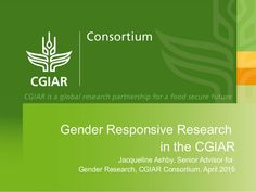 Gender Responsive Research in the CGIAR Jacqueline Ashby, Senior Advisor for Gender Research, CGIAR Consortium. April 2015