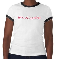 Ladies we're doing what? t-shirts from Zazzle.com