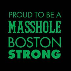 Proud to be a Masshole! Boston Strong!!