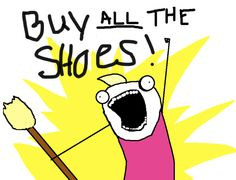battle cry - BUY ALL THE SHOES! Haha Def. have said this before...