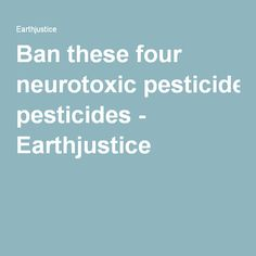Ban these four neurotoxic pesticides - Earthjustice