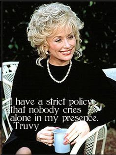 """I have a strict policy that nobody  cries alone in my presence.""  Steel Magnolias  (must be my policy too)"