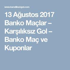 13 Ağustos 2017 Banko Maçlar – Karşılıksız Gol – Banko Maç ve Kuponlar