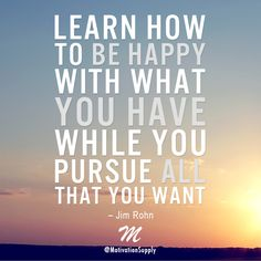 Learn how to be happy with what you have while you pursue all that you want. – #JimRohn Pursue your dreams!  ► http://facebook.com/motivationsupply ► http://instagram.com/motivationsupply ► http://twitter.com/motivationsup  #motivationsupply #motivation #success #entrepreneur #dreambig #grinding #inspiration #quote #relentless #passion #greatness #business