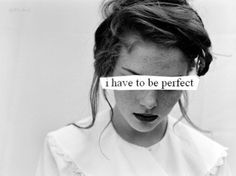 """No ones perfect. You can't look at someone, head to toe, and think """"that person's PERFECT"""". Perfect just doesn't happen. Accept yourself as you are- you are BEAUTIFUL! Forget what everyone says is their definition pretty."""