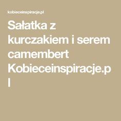Sałatka z kurczakiem i serem camembert Kobieceinspiracje.pl