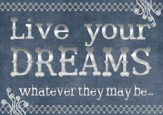 Live your dreams, whatever they may be...