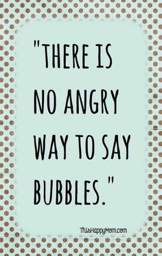 "Next time you're feeling angry, just try to yell ""bubbles"""