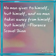 No man Gives to himself, but himself., and no man takes away from himself, Florence Scovel Shinn